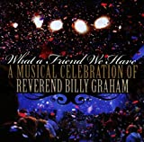 What A Friend We Have: A Musical Celebration of Reverend Billy Graham