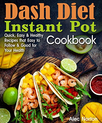 Dash Diet Instant Pot Cookbook: Quick, Easy and Healthy Recipes that Easy to Follow and Good for Your Health by Alec Norton