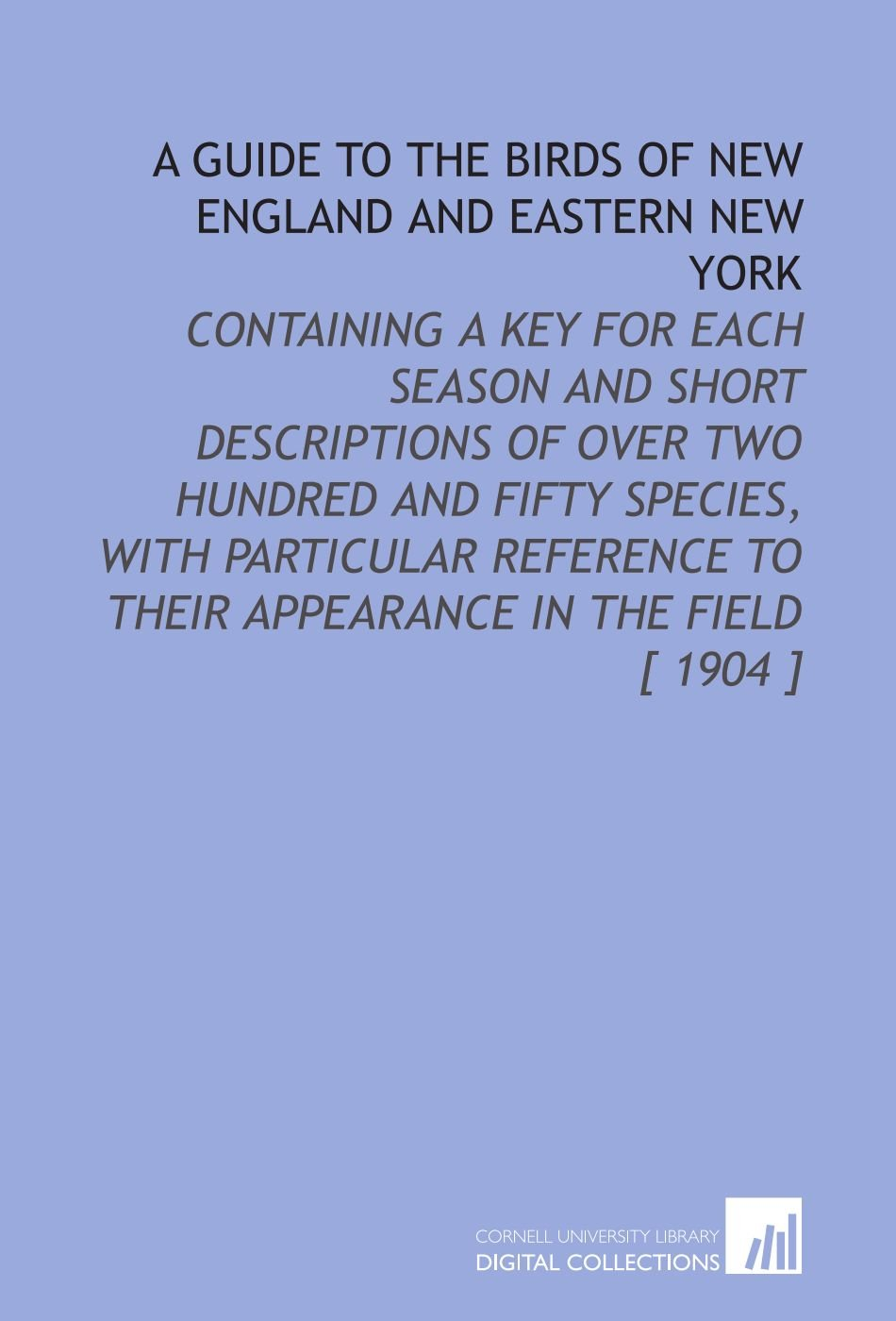 A Guide to the Birds of New England and Eastern New York: Containing a Key for Each Season and Short Descriptions of Over Two Hundred and Fifty ... to Their Appearance in the Field [ 1904 ] pdf