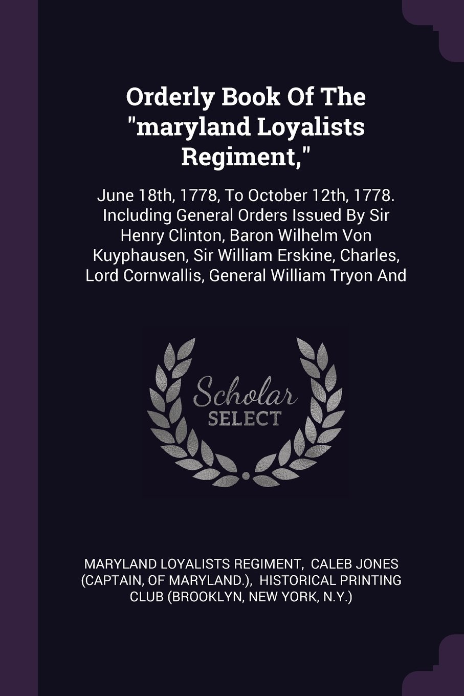 "Download Orderly Book Of The ""maryland Loyalists Regiment,"": June 18th, 1778, To October 12th, 1778. Including General Orders Issued By Sir Henry Clinton, ... Lord Cornwallis, General William Tryon And PDF"