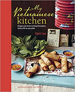My vietnamese kitchen recipes and stories to bring vietnamese food my vietnamese kitchen recipes and stories to bring vietnamese food to life on your plate amazon uyen luu 9781849754439 books forumfinder