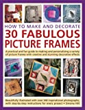 how to make picture frames How to Make and Decorate 30 Fabulous Picture Frames: A practical guide to frame-making, from creating professional-quality frames to embellishing frames with decorative effects