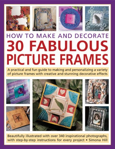 How to Make and Decorate 30 Fabulous Picture Frames: A practical guide to frame-making, from creating professional-quality frames to embellishing frames with decorative - Decorate Frames Glasses
