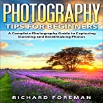 Photography Tips for Beginners: A Complete Photography Guide to Capturing Stunning and Breathtaking Photos | Richard Foreman