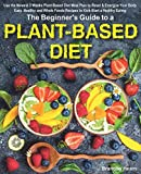 The Beginner s Guide to a Plant-Based Diet: Use the Newest 3 Weeks Plant-Based Diet Meal Plan to Reset & Energize Your Body. Easy, Healthy and Whole Foods Recipes to Kick-Start a Healthy Eating.