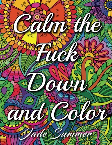 Calm the Fuck Down and Color: An Adult Coloring Book with Swear Words, Sweary Phrases, and Stress Relieving Flower Patterns for Anger Release and Adult Relaxation