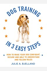 Dog Training in 3 Easy Steps: How to Make Your Dog Confident, Secure, and Able to Understand and Follow Rules Kindle Edition