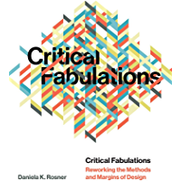 Critical Fabulations: Reworking the Methods and Margins of Design (Design Thinking, Design Theory)
