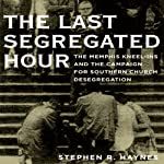 The Last Segregated Hour: The Memphis Kneel-Ins and the Campaign for Southern Church Desegregation | Stephen R. Haynes
