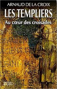 Les Templiers : Au coeur des croisades par Arnaud De La Croix