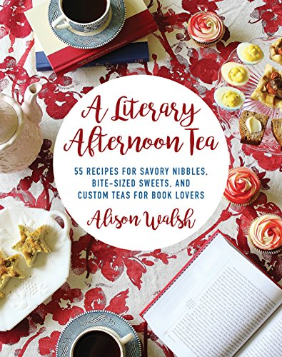 A Literary Afternoon Tea: 55 Recipes for Savory Nibbles, Bite-Sized Sweets, and Custom Teas for Book Lovers by Alison Walsh