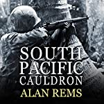 South Pacific Cauldron: World War II's Great Forgotten Battlegrounds | Alan Rems