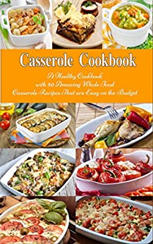 Casserole Cookbook: A Healthy Cookbook with 50 Amazing Whole Food Casserole Recipes That are Easy on the Budget (Free Gift): Dump Dinners and One-Pot Meals (Healthy Cooking and Eating 1) by [Tabakova, Vesela]