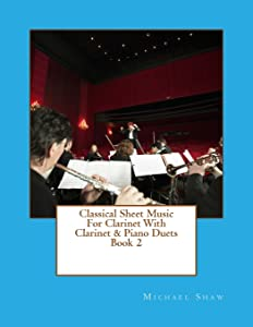 Classical Sheet Music For Clarinet With Clarinet & Piano Duets Book 2: Ten Easy Classical Sheet Music Pieces For Solo Clarinet & Clarinet/Piano Duets (Volume 2)
