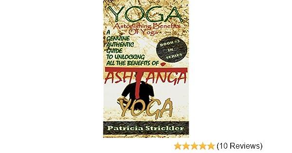 Yoga Astonishing Benefits of Ashtanga Yoga: A Genuine Authentic Guide to Ashtanga Yoga (How to Easily and Quickly Save your Life Book 3)