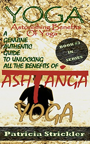 Yoga Astonishing Benefits of Ashtanga Yoga: A Genuine Authentic Guide to Ashtanga Yoga (How to Easily and Quickly Save your Life Book 3)
