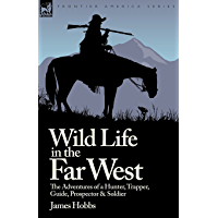 Wild Life in the Far West: the Adventures of a Hunter, Trapper, Guide, Prospector and Soldier (Illustrated)