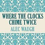 Where Clocks Chime Twice   Alec Waugh