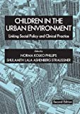 Children in the Urban Environment : Linking Social Policy and Clinical Practice, Phillips, Norma Kolko and Straussner, Shulamith Lala Ashenberg, 0398076707
