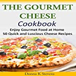 The Gourmet Cheese Cookbook: Enjoy Gourmet Food at Home - 50 Quick and Luscious Cheese Recipes | Donna K Stevens