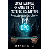 Secret Techniques for Evaluating (Cpc) Cost Per Click Advertising: Google Adwords and Yahoo Overture Action Research Evaluation