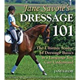 Jane Savoie's Dressage 101: The Ultimate Source of Dressage Basics in a Language You Can Understand ~ Jane Savoie