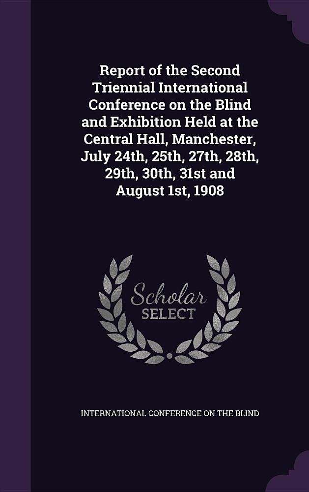 Report of the Second Triennial International Conference on the Blind and Exhibition Held at the Central Hall, Manchester, July 24th, 25th, 27th, 28th, 29th, 30th, 31st and August 1st, 1908 PDF