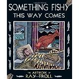 Something Fishy This Way Comes: The Artwork of Ray Troll