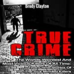 True Crime: The Worlds Weirdest and Most Vicious Killers of All Time: True Crime Stories of the Sick Minded Killers: Serial Killers True Crime, Book 2 | Brody Clayton