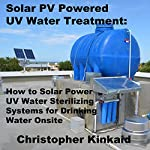 Solar PV Powered UV Water Treatment: How to Solar Power UV Water Sterilizing Systems for Drinking Water Onsite   Christopher Kinkaid