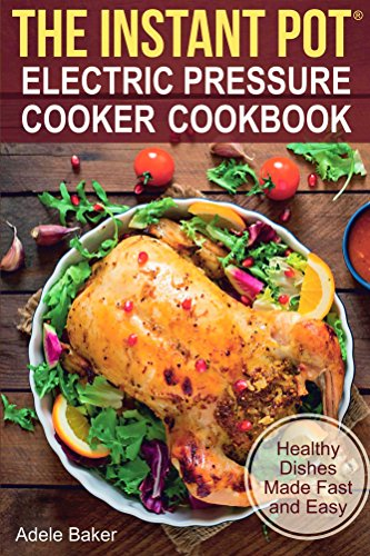 The Instant Pot® Electric Pressure Cooker Cookbook: Healthy Dishes Made Fast and Easy. Instant pot recipes. (Electric Pressure Cooker Cookbook) by Adele Baker