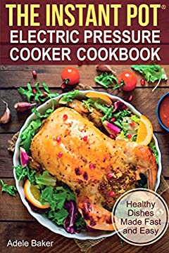 The Instant Pot: Electric Pressure Cooker Cookbook. Healthy Dishes Made Fast and Easy