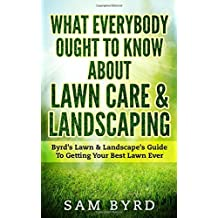 What Everybody Ought To Know About Lawn Care & Landscaping: Byrd's Lawn & Landscape's Guide To Getting Your Best Lawn Ever