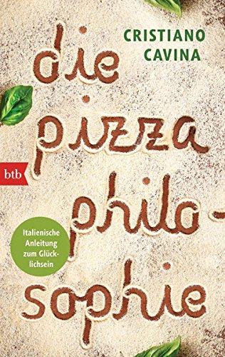 Die Pizza-Philosophie: Italienische Anleitung zum Glücklichsein