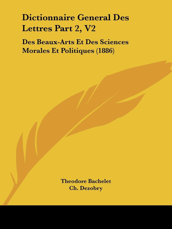 Dictionnaire General Des Lettres Part 2, V2: Des Beaux-Arts Et Des Sciences Morales Et Politiques (1886) (French Edition) pdf