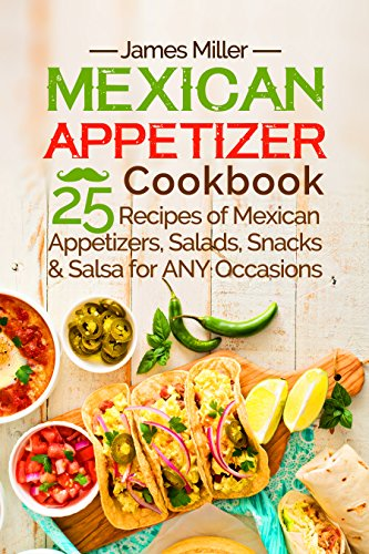Mexican Appetizer Cookbook: 25 recipes of Mexican Appetizers, Salads, Snacks & Salsa for ANY Occasions by [Miller, James]