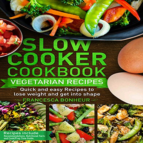 Slow Cooker Cookbook: Quick and Easy Vegetarian Recipes to Lose Weight and Get into Shape: Easy, Healthy, and Delicious Low Carb Slow Cooker Series, Volume 4 by Francesca Bonheur