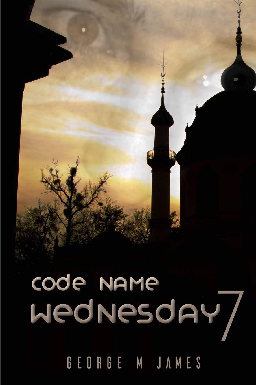 Read Online Code Name Wednesday 7 (Secret Warfare & Counter-terrorism Operations Book) (Volume 42) PDF