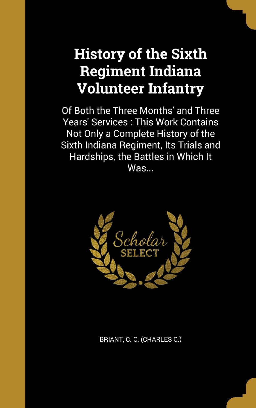 History of the Sixth Regiment Indiana Volunteer Infantry: Of Both the Three Months' and Three Years' Services: This Work Contains Not Only a Complete ... and Hardships, the Battles in Which It Was... PDF