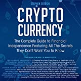 Cryptocurrency: The Complete Guide to Financial Independence Featuring All the Secrets They Don't Want You to Know