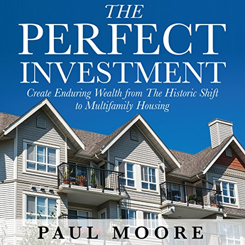 The Perfect Investment: Create Enduring Wealth from the Historic Shift to Multifamily Housing