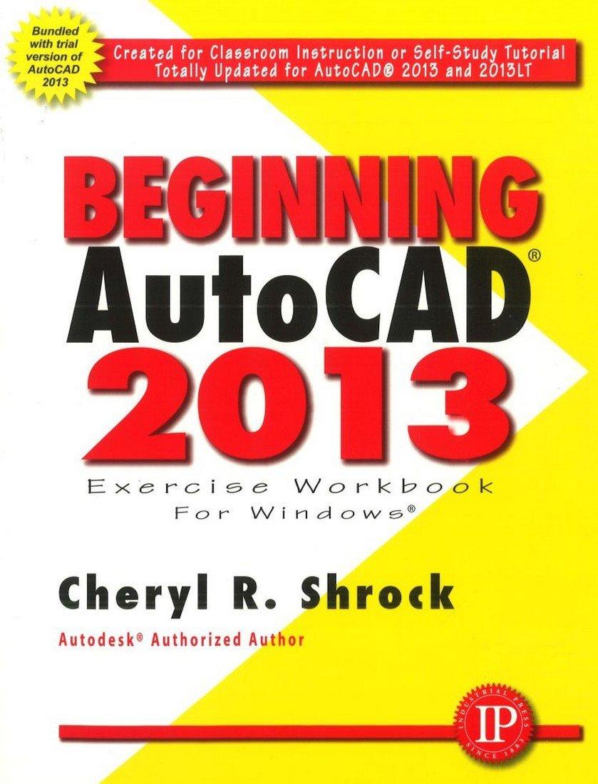 Beginning AUTOCAD 2013 Exercise Workbook: Cheryl R. Shrock ...