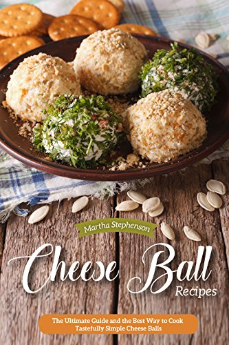 Cheese Ball Recipes: The Ultimate Guide and the Best Way to Cook Tastefully Simple Cheese Balls by Martha Stephenson