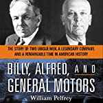 Billy, Alfred, and General Motors: The Story of Two Unique Men, A Legendary Company, and a Remarkable Time in American History | William Pelfrey