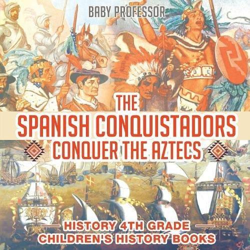 The Spanish Conquistadors Conquer the Aztecs - History 4th Grade  Children's History Books pdf