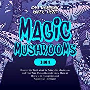 Magic Mushrooms (3 in 1): Discover the Truth About the Psilocybin Mushrooms and Their Safe Use and Learn to Gr