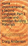 Home Improvement as a Second Language: Part 2 Lumber and Wooden Building Materials:Be Less Clueless Shopping Your Big Box Home Improvement Store