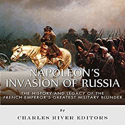 Napoleon's Invasion of Russia: The History and Legacy of the French Emperor's Greatest Military Blunder
