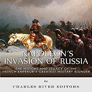 Napoleon's Invasion of Russia: The History and Legacy of the French Emperor's Greatest Military Blunder Audiobook