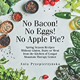 No Bacon! No Eggs! No Apple Pie?: Spring Season Recipes Without Gluten, Dairy or Meat from the Kitchen of Cougar Mountain Therapy Center